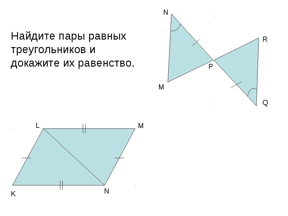Найдите пары равных треугольников и докажите их равенство. М Q R N P М N K L