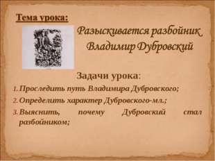 Задачи урока: Проследить путь Владимира Дубровского; Определить характер Дуб