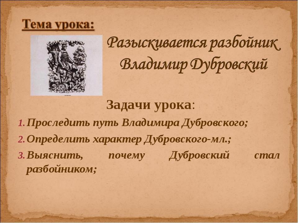 Задачи урока: Проследить путь Владимира Дубровского; Определить характер Дуб...