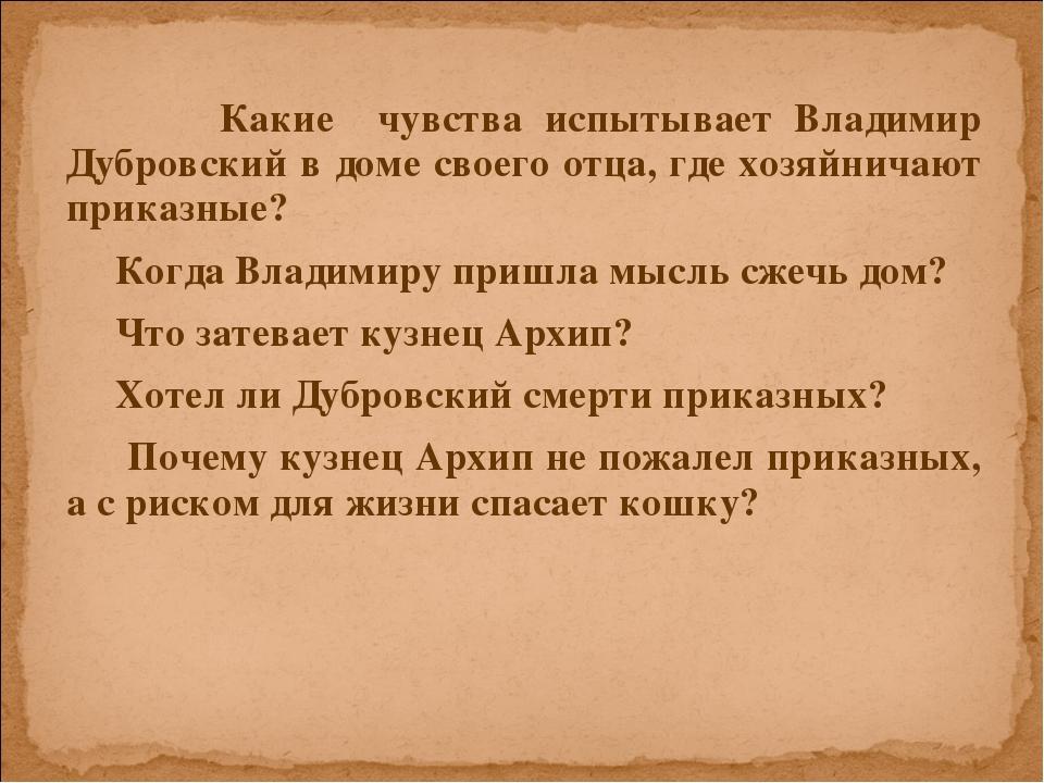 Какие чувства испытывает Владимир Дубровский в доме своего отца, где хозяйни...