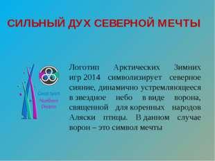 СИЛЬНЫЙ ДУХСЕВЕРНОЙ МЕЧТЫ Логотип Арктических Зимних игр2014 символизирует