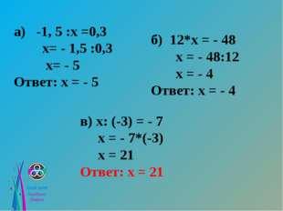 а) -1, 5 :х =0,3 х= - 1,5 :0,3 х= - 5 Ответ: х = - 5 б) 12*х = - 48 х = - 48: