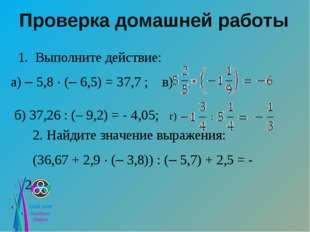 Проверка домашней работы 1. Выполните действие: а) – 5,8 · (– 6,5) = 37,7 ; в