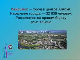 Фэйрбэнкс – город в центре Аляски. Население города— 32 036 человек. Располо