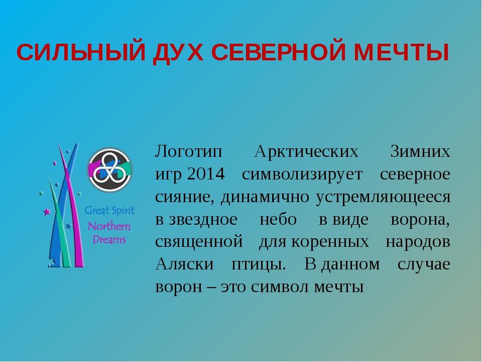 СИЛЬНЫЙ ДУХСЕВЕРНОЙ МЕЧТЫ Логотип Арктических Зимних игр2014 символизирует...