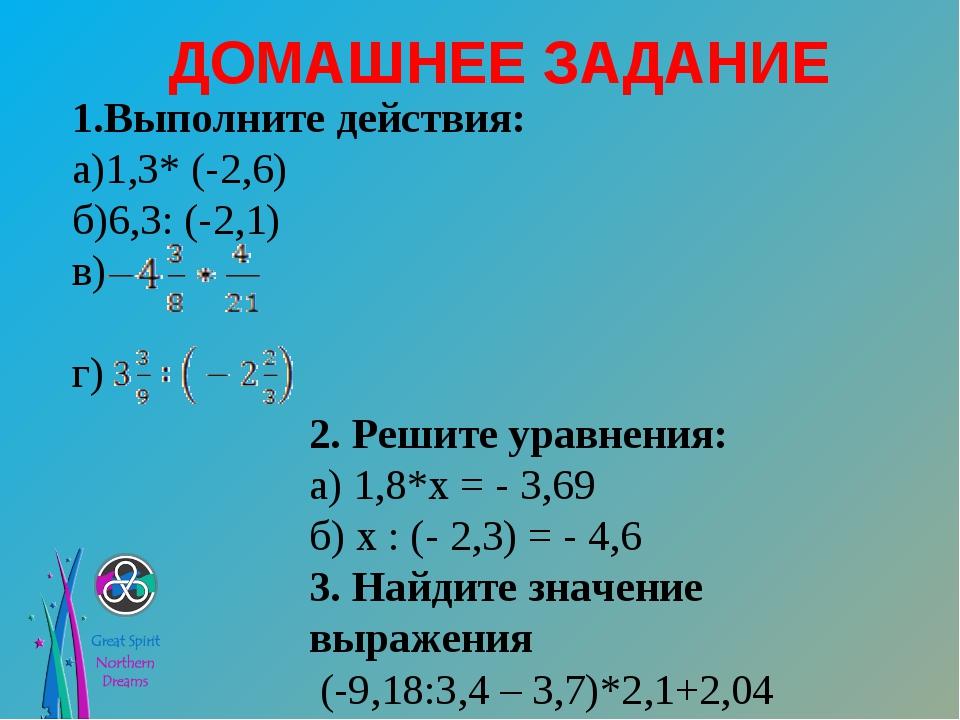 ДОМАШНЕЕ ЗАДАНИЕ 1.Выполните действия: а)1,3* (-2,6) б)6,3: (-2,1) в) г) 2. Р...