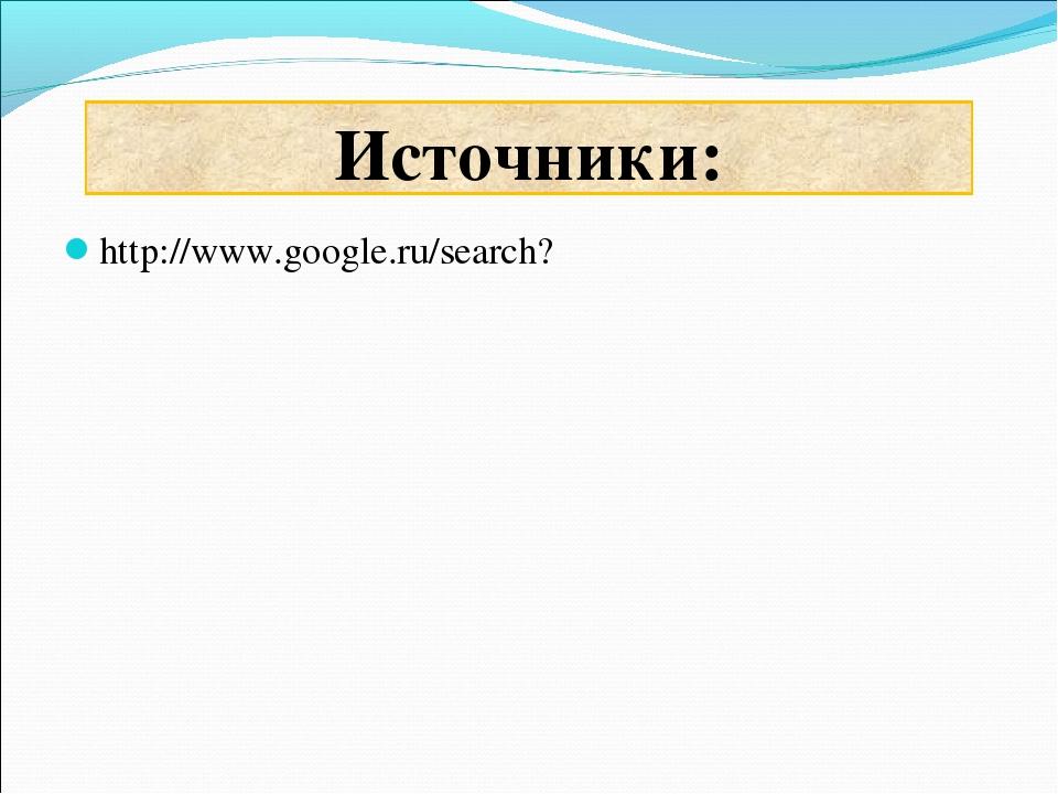 http://www.google.ru/search? Источники: