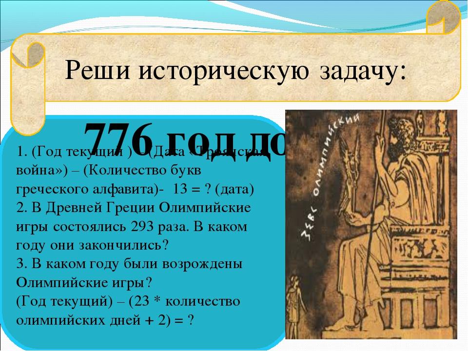 1. (Год текущий ) – (Дата «Троянская война») – (Количество букв греческого ал...