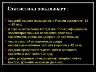 Статистика показывает : средний возраст наркоманов в России составляет 13—15