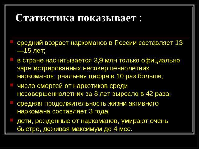 Статистика показывает : средний возраст наркоманов в России составляет 13—15...