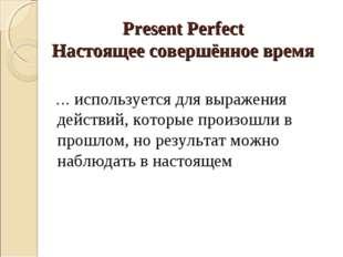 Present Perfect Настоящее совершённое время … используется для выражения дейс
