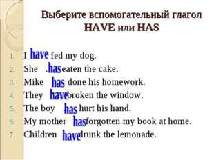 Выберите вспомогательный глагол HAVE или HAS I … fed my dog. She … eaten the