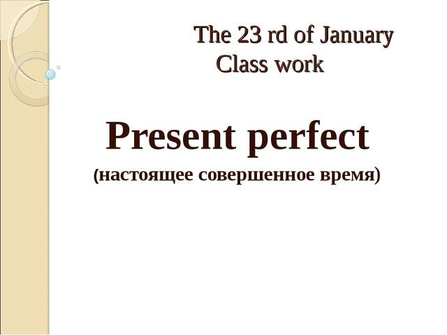 The 23 rd of January Class work Present perfect (настоящее совершенное время)