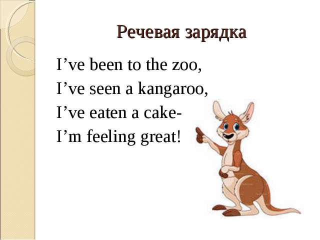 Речевая зарядка I've been to the zoo, I've seen a kangaroo, I've eaten a cake...