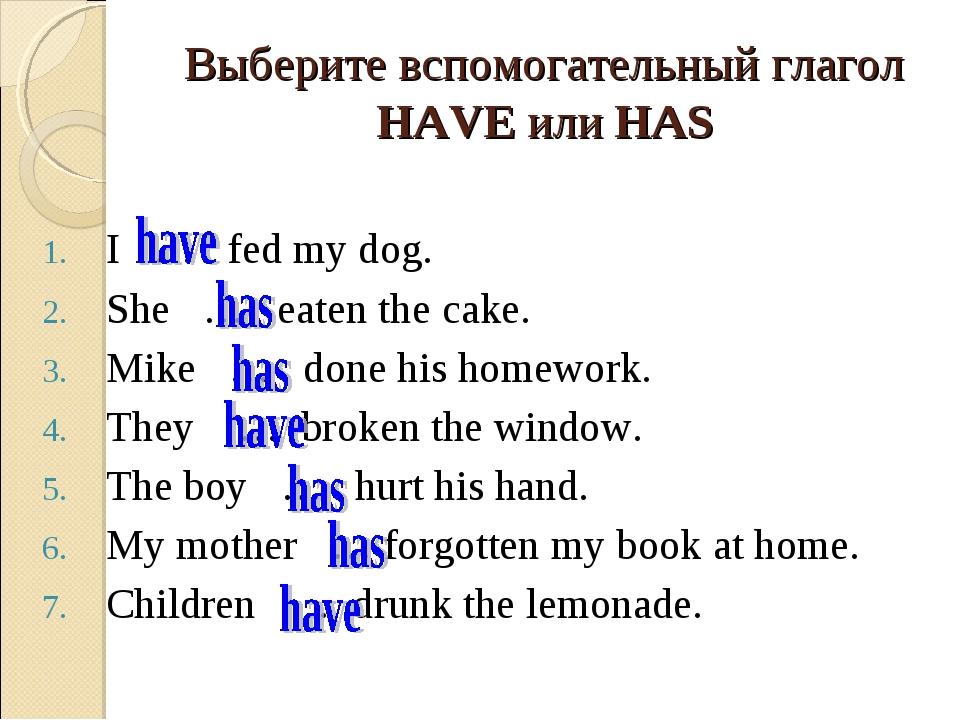 Выберите вспомогательный глагол HAVE или HAS I … fed my dog. She … eaten the...