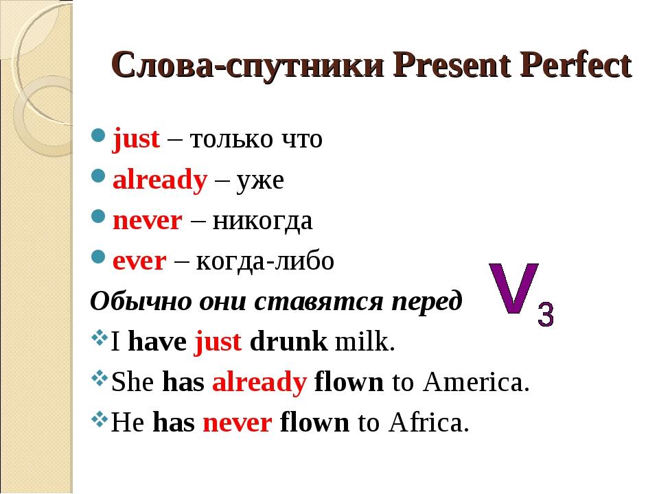Слова-спутники Present Perfect just – только что already – уже never – никогд...
