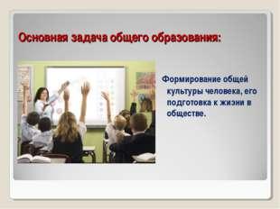 Основная задача общего образования: Формирование общей культуры человека, его
