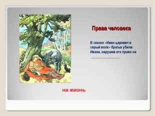 Права человека В сказке «Иван царевич и серый волк» братья убили Ивана, наруш