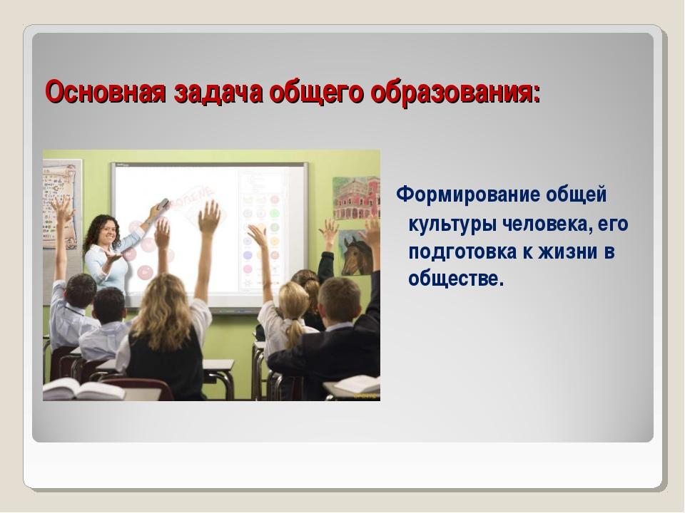 Основная задача общего образования: Формирование общей культуры человека, его...