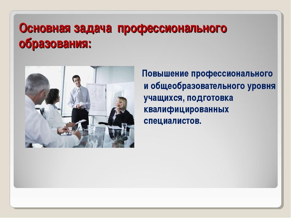 Основная задача профессионального образования: Повышение профессионального и...