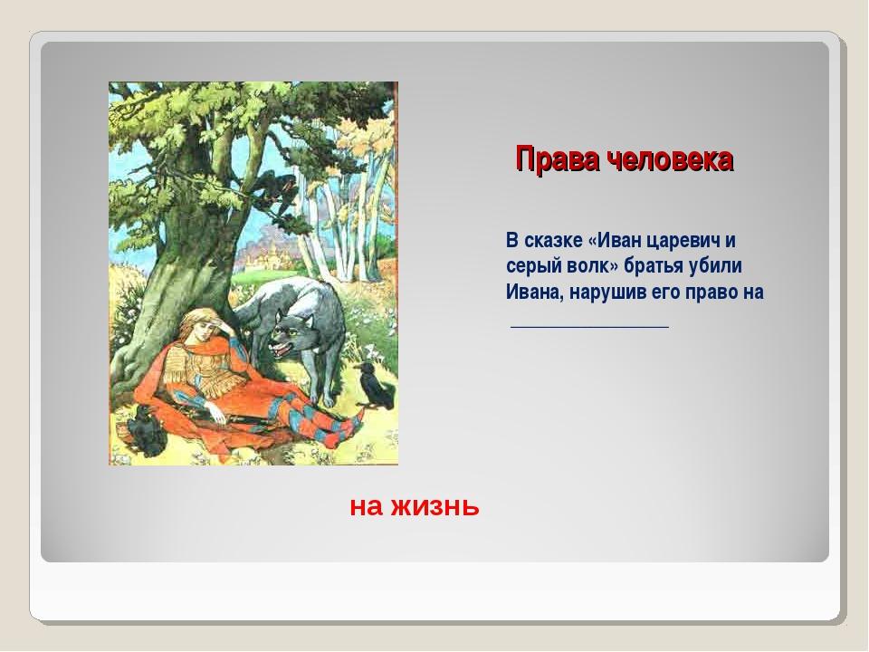 Права человека В сказке «Иван царевич и серый волк» братья убили Ивана, наруш...