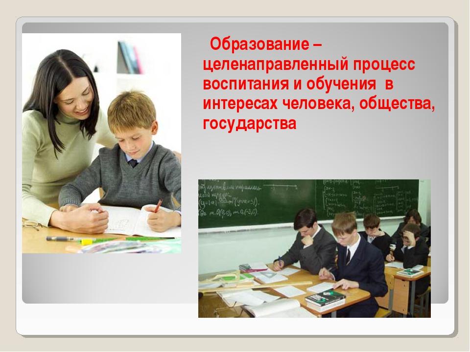 Образование – целенаправленный процесс воспитания и обучения в интересах чел...