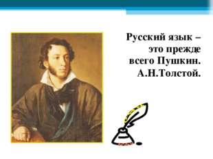Русский язык – это прежде всего Пушкин. А.Н.Толстой.