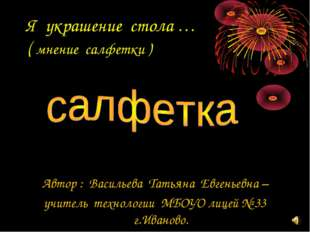 Я украшение стола … ( мнение салфетки ) Автор : Васильева Татьяна Евгеньевна
