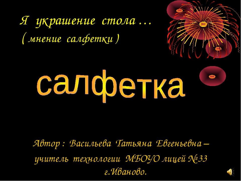 Я украшение стола … ( мнение салфетки ) Автор : Васильева Татьяна Евгеньевна...