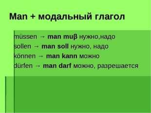 Man + модальный глагол müssen → man muβ нужно,надо sollen → man soll нужно, н