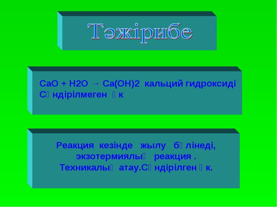 CaO + H2O → Ca(OH)2 кальций гидроксиді Сөндірілмеген әк Реакция кезінде жылу...