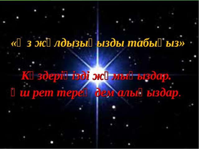 «Өз жұлдызыңызды табыңыз» Көздеріңізді жұмыңыздар. Үш рет терең дем алыңыздар.
