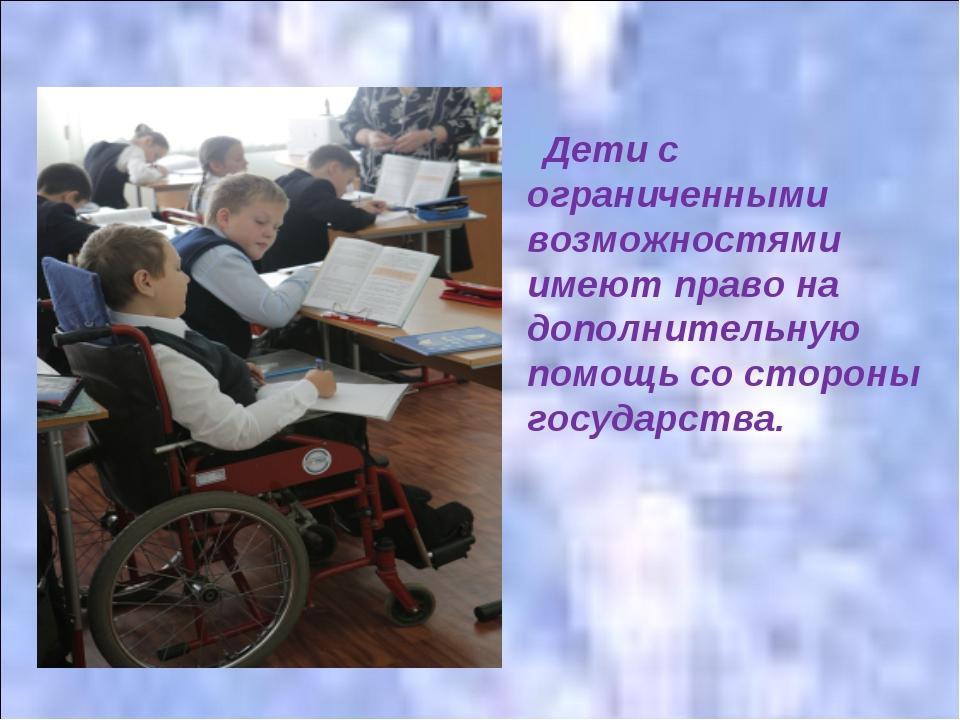 Дети с ограниченными возможностями имеют право на дополнительную помощь со с...