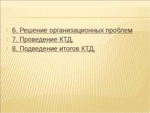 6. Решение организационных проблем 7. Проведение КТД. 8. Подведение итогов КТД.