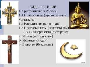 ВИДЫ РЕЛИГИЙ: 1.Христианство в России: 1.1 Православие (православные христиа