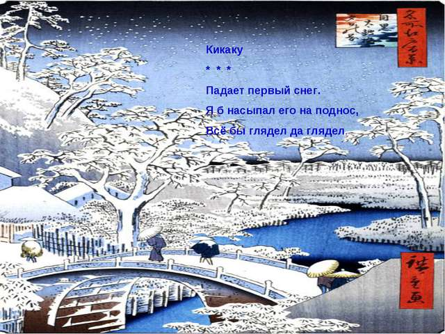 Кикаку * * * Падает первый снег. Я б насыпал его на поднос, Всё бы глядел да...