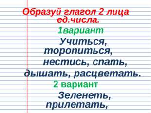 Образуй глагол 2 лица ед.числа. 1вариант Учиться, торопиться, нестись, спать,