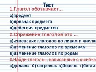 Тест 1.Глагол обозначает... а)предмет б)признак предмета в)действия предметов