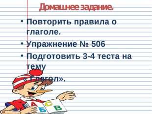 Домашнее задание. Повторить правила о глаголе. Упражнение № 506 Подготовить 3