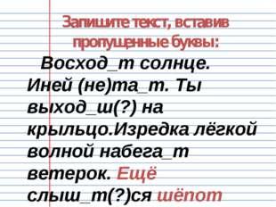 Запишите текст, вставив пропущенные буквы: Восход_т солнце. Иней (не)та_т. Ты