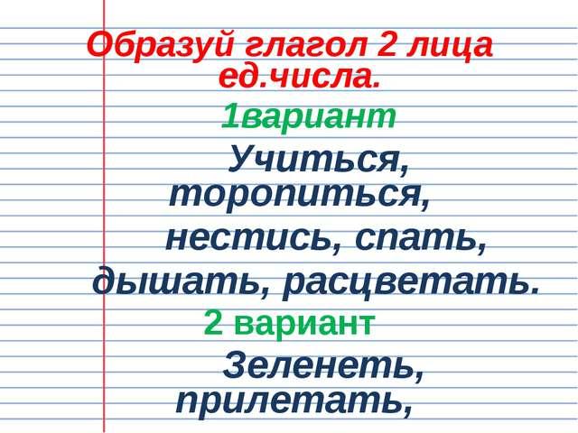 Образуй глагол 2 лица ед.числа. 1вариант Учиться, торопиться, нестись, спать,...