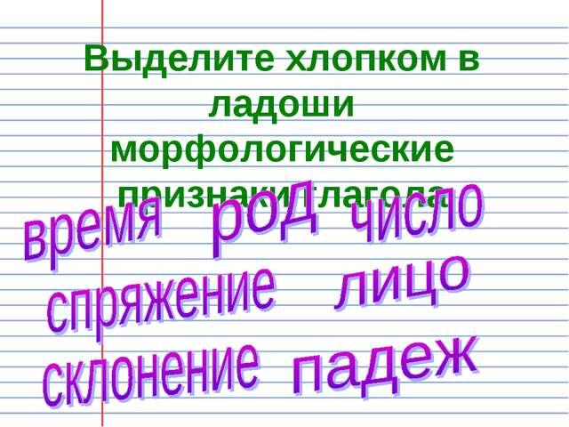 Выделите хлопком в ладоши морфологические признаки глагола