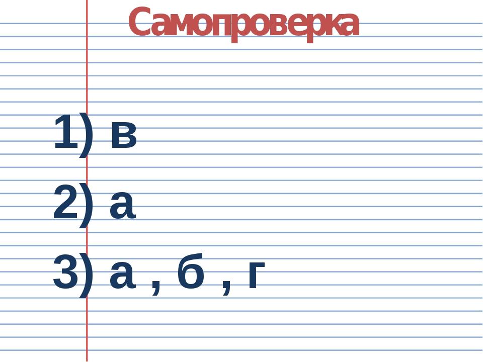 Самопроверка 1) в 2) а 3) а , б , г