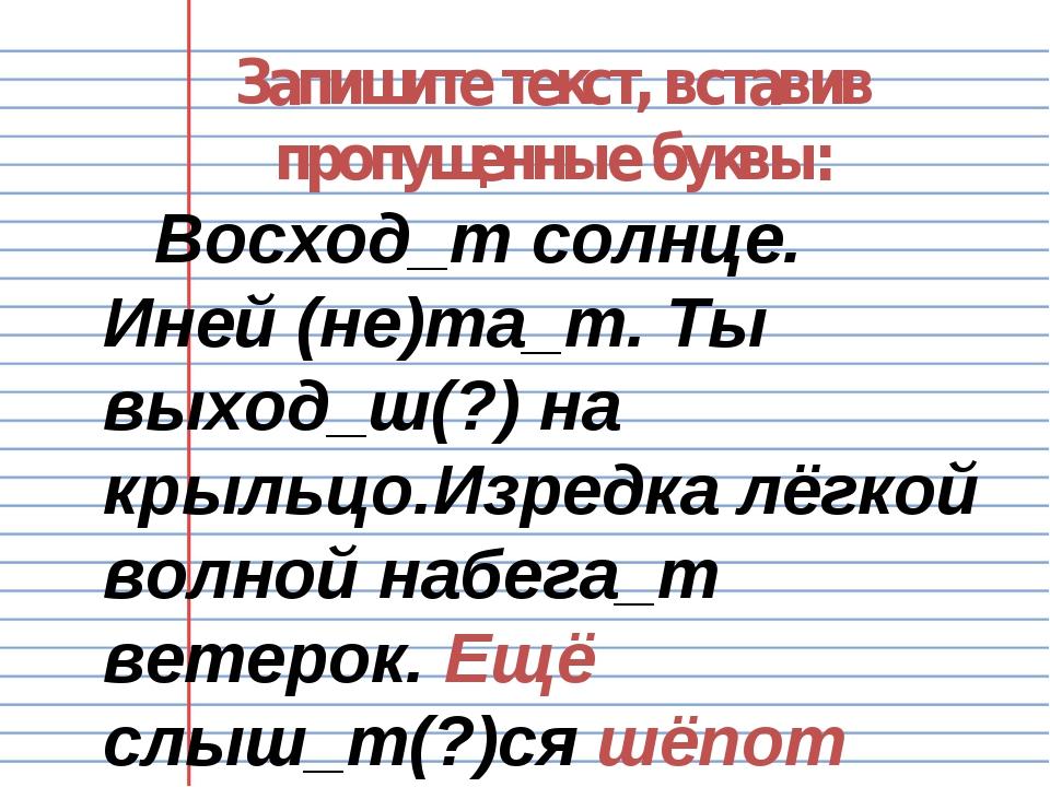 Запишите текст, вставив пропущенные буквы: Восход_т солнце. Иней (не)та_т. Ты...