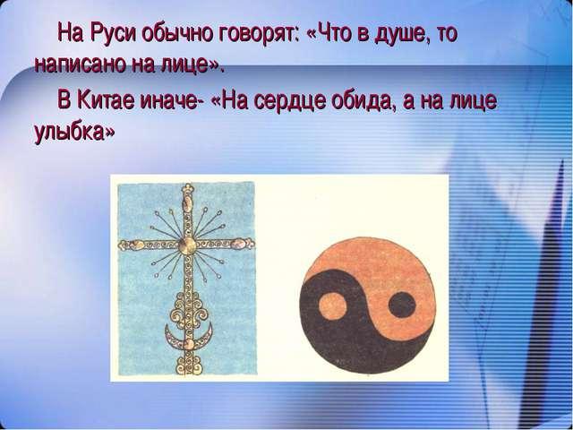 На Руси обычно говорят: «Что в душе, то написано на лице». В Китае иначе- «На...