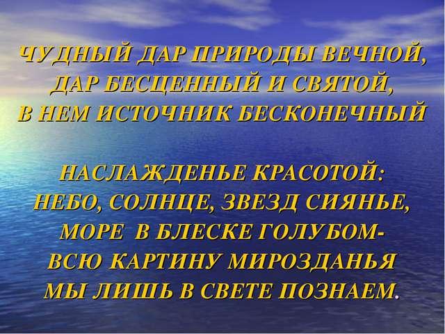 ЧУДНЫЙ ДАР ПРИРОДЫ ВЕЧНОЙ, ДАР БЕСЦЕННЫЙ И СВЯТОЙ, В НЕМ ИСТОЧНИК БЕСКОНЕЧНЫ...