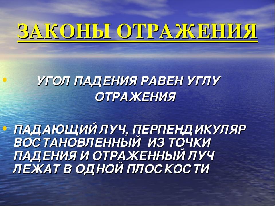ЗАКОНЫ ОТРАЖЕНИЯ УГОЛ ПАДЕНИЯ РАВЕН УГЛУ ОТРАЖЕНИЯ ПАДАЮЩИЙ ЛУЧ, ПЕРПЕНДИКУЛЯ...