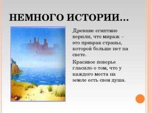 НЕМНОГО ИСТОРИИ… Древние египтяне верили, что мираж – это призрак страны, кот