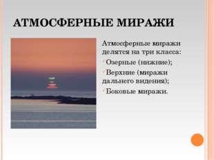 АТМОСФЕРНЫЕ МИРАЖИ Атмосферные миражи делятся на три класса: Озерные (нижние)