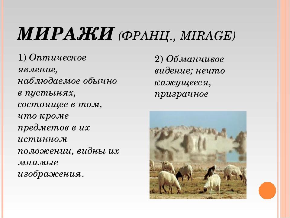 МИРАЖИ (ФРАНЦ., MIRAGE) 1) Оптическое явление, наблюдаемое обычно в пустынях,...
